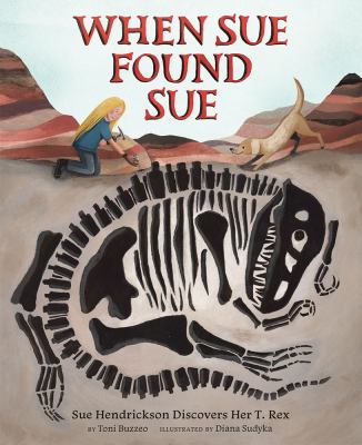 Cover image for When Sue found Sue : Sue Hendrickson discovers her T. rex / by Toni Buzzeo ; illustrated by Diana Sudyka.