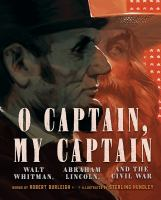 Cover image for O captain, my captain : Walt Whitman, Abraham Lincoln, and the Civil War / words by Robert Burleigh ; illustrations by Sterling Hundley.