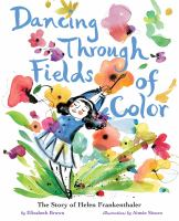 Cover image for Dancing through fields of color : the story of Helen Frankenthaler / by Elizabeth Brown ; illustrated by Aimee Sicuro.