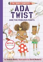 Cover image for Ada Twist and the perilous pants / by Andrea Beaty ; illustrated by David Roberts.