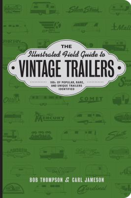 Cover image for The illustrated field guide to vintage trailers : [100s of popular, rare, and unique trailers identified] / Bob Thompson & Carl Jameson.