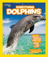 Cover image for National Geographic kids everything dolphins : all the dolphin facts, photos, and fun that will make you flip / by Elizabeth Carney.