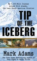 Cover image for Tip of the iceberg [large print] : my 3,000 mile journey around wild Alaska, the last great American frontier / Mark Adams.