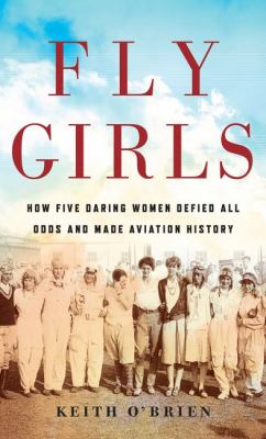 Cover image for Fly girls [large print] : how five daring women defied all odds and made aviation history / Keith O'Brien.