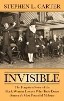 Cover image for Invisible [large print] : the forgotten story of the black woman lawyer who took down America's most powerful mobster / Stephen L. Carter.