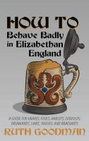 Cover image for How to behave badly in Elizabethan England [large print] : a guide for knaves, fools, harlots, cuckolds, drunkards, liars, thieves, and braggarts / Ruth Goodman.