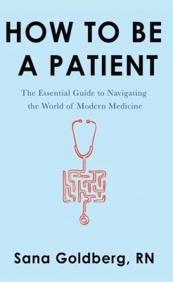Cover image for How to be a patient [large print] : the essential guide to navigating the world of modern medicine / Sana Goldberg, RN.