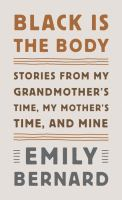 Cover image for Black is the body [large print] : stories from my grandmother's time, my mother's time, and mine / Emily Bernard.