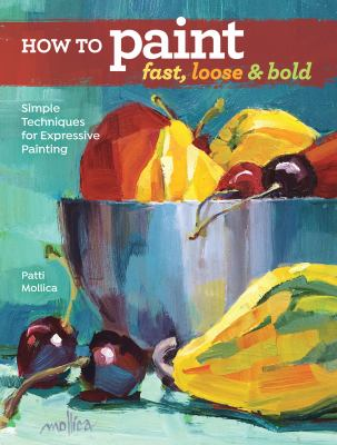 Cover image for How to paint fast, loose & bold : simple techniques for expressive painting / Patti Mollica.