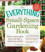 Cover image for The everything small-space gardening book : all you need to plant, grow, and enjoy a small-space garden / Catherine Abbott.
