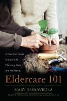 Cover image for Eldercare 101 : a practical guide to later life planning, care, and wellbeing / Mary Jo Saavedra ; in collaboration with Susan Cain McCarty, Theresa Giddings, Lawrence Hansen, Benjamin B. Hellickson, Joyce Sjoberg and Sara K. Yen ; with Ruth Matinko-Walk, editor.