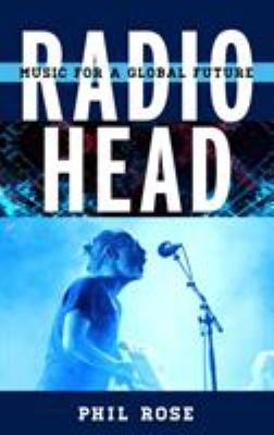 Cover image for Radiohead : music for a global future / Phil Rose.