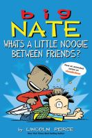 Cover image for Big Nate : what's a little noogie between friends? / by Lincoln Peirce.