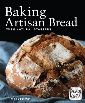 Cover image for Baking artisan bread with natural starters / Mark Friend ; photography by Thomas Gibson.