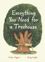 Cover image for Everything you need for a treehouse / Carter Higgins ; [illustrated by] Emily Hughes.