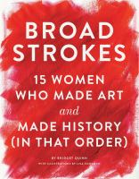 Cover image for Broad strokes : 15 women who made art and made history, in that order / Bridget Quinn ; with illustrations by Lisa congdon.