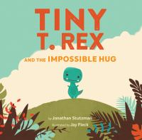 Cover image for Tiny T. Rex and the impossible hug / by Jonathan Stutzman ; illustrated by Jay Fleck.