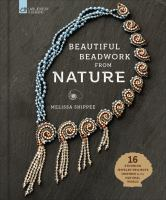 Cover image for Beautiful beadwork from nature : 16 stunning jewelry projects inspired by the natural world / Melissa Shippee.