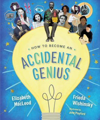 Cover image for How to become an accidental genius / Elizabeth MacLeod & Frieda Wishinsky ; illustrated by Jenn Playford.