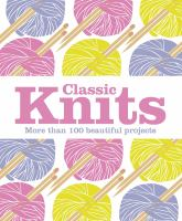 Cover image for Classic knits : more than 100 beautiful projects.