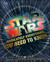Cover image for Star Wars : absolutely everything you need to know / written by Adam Bray, Kerrie Dougherty, Cole Horton, and Michael Kogge.