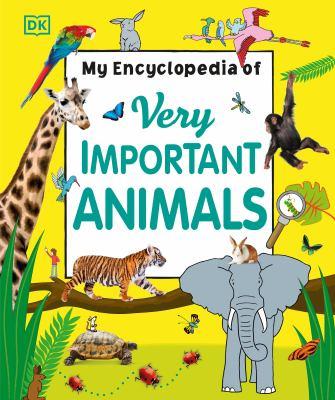 Cover image for My encyclopedia of very important animals / senior editor, James Mitchum ; senior designer, Elaine Hewson ; edited by Sophia Danielsson, Hélène Hilton, Violet Peto.
