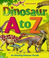 Cover image for Dinosaur A to Z : an amazing dionsaur parade / written by Dustin Growick ; consultant, Darren Naish.