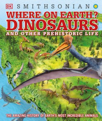 Cover image for Where on earth? : dinosaurs and other prehistoric life / written by Chris Barker and Darren Naish ; consultant, Darren Naish ; illustrators, James Kuether [and four others].