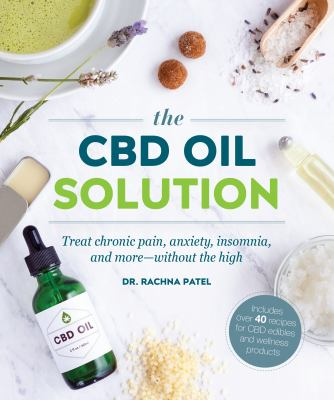 Cover image for The CBD oil solution : treat chronic pain, anxiety, insomnia, and more--without the high / Dr. Rachna Patel ; recipes by Sandra Hinchliffe.