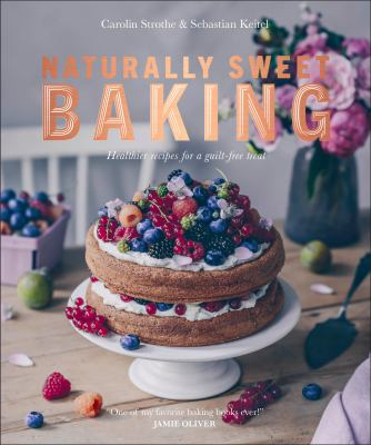 Cover image for Natural sweet baking : healthier recipes for a guilt-free treat / Carolin Strothe & Sebastian Keitel ; translator, Alison Tunley.
