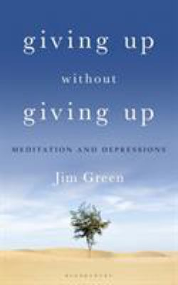 Cover image for Giving up without giving up : meditation and depressions / Jim Green.