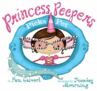 Cover image for Princess Peepers picks a pet / by Pam Calvert ; illustrated by Tuesday Mourning.