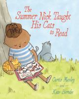 Cover image for The summer Nick taught his cats to read / Curtis Manley ; illustrated by Kate Berube.