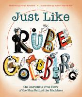 Cover image for Just like Rube Goldberg : the incredible true story of the man behind the machines / written by Sarah Aronson ; illustrated by Robert Neubecker.