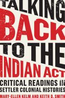 Cover image for Talking back to the Indian Act : critical reading in settler colonial histories / Mary-Ellen Kelm and Keith D. Smith.