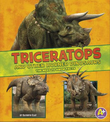 Cover image for Triceratops and other horned dinosaurs : the need-to-know facts / by Kathryn Clay.