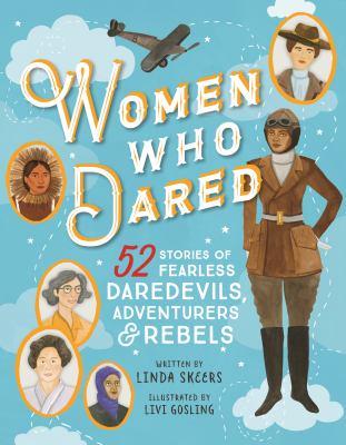 Cover image for Women who dared : 52 stories of fearless daredevils, adventurers, & rebels / Linda Skeers ; illustrated by Livi Gosling.