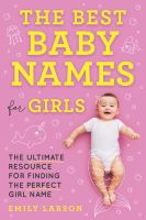 Cover image for The best baby names for girls : the ultimate resource for finding the perfect girl name / Emily Larson.