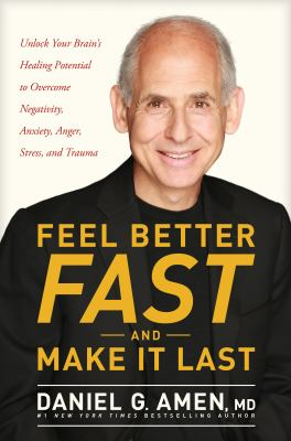 Cover image for Feel better fast and make it last : unlock your brain's healing potential to overcome negativity, anxiety, anger, stress, and trauma / Daniel G. Amen, MD, #1 New York Times bestselling author.