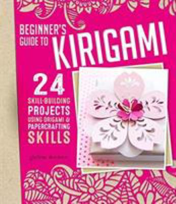 Cover image for Beginner's Guide To Kirigami 24 Skill-Building Projects Using Origami & Papercrafting Skills.
