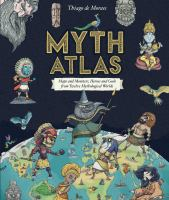Cover image for Myth atlas : maps and monsters, heroes and gods from twelve mythological worlds / Thiago de Moraes.