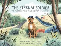 Cover image for The eternal soldier : the true story of how a dog became a Civil War hero / words by Allison Crotzer Kimmel ; illustrations by Rotem Teplow.