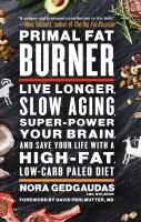 Cover image for Primal fat burner : live longer, slow aging, super-power your brain, and save your life with a high-fat, low-carb paleo diet / Nora Gedgaudas, CNS, NTP, BCHN ; foreword by David Perlmutter, MD.