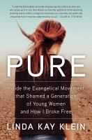 Cover image for Pure : inside the Evangelical movement that shamed a generation of young women and how I broke free / Linda Kay Klein.
