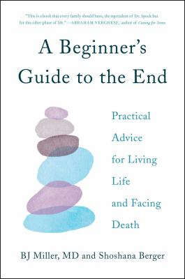 Cover image for A beginner's guide to the end : practical advice for living life and facing death / BJ Miller, MD, and Shoshana Berger ; illustrations by Marina Luz.