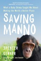 Cover image for Saving Manno : what a baby chimp taught me about making the world a better place / Spencer Sekyer.
