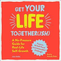 Cover image for Get your life together(ish) [compact disc] : a no-pressure guide for real-life self-growth / Julia Dellitt.