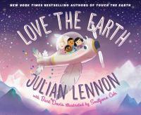 Cover image for Love the Earth / Julian Lennon with Bart Davis ; illustrated by Smiljana Coh.