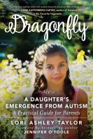 Cover image for Dragonfly : a daughter's emergence from autism : a practical guide for parents / Lori Ashley Taylor ; foreword by Jennifer O'Toole.