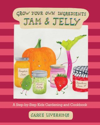 Cover image for Grow your own ingredients. Jam & jelly : a step-by-step kids gardening and cookbook / Cassie Liversidge.